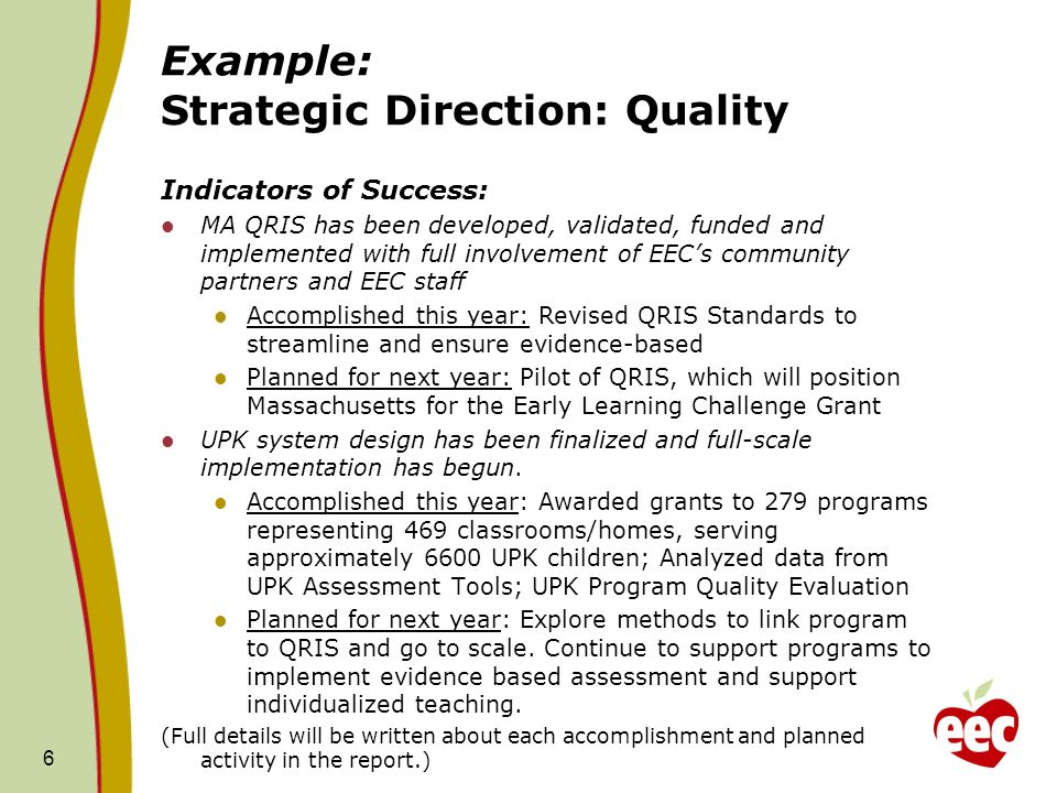 Example: Strategic Direction: Quality Indicators of Success: MA QRIS has been developed, validated, funded and implemented with full involvement of EECs community partners and EEC staff Accomplished this year: Revised QRIS Standards to streamline and ensure evidence-based Planned for next year: Pilot of QRIS, which will position Massachusetts for the Early Learning Challenge Grant UPK system design has been finalized and full-scale implementation has begun.
