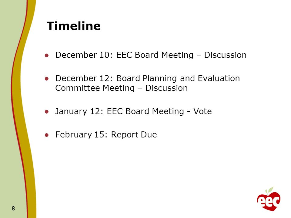 Timeline December 10: EEC Board Meeting – Discussion December 12: Board Planning and Evaluation Committee Meeting – Discussion January 12: EEC Board Meeting - Vote February 15: Report Due 8