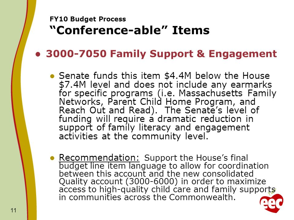 11 FY10 Budget Process Conference-able Items Family Support & Engagement Senate funds this item $4.4M below the House $7.4M level and does not include any earmarks for specific programs (i.e.