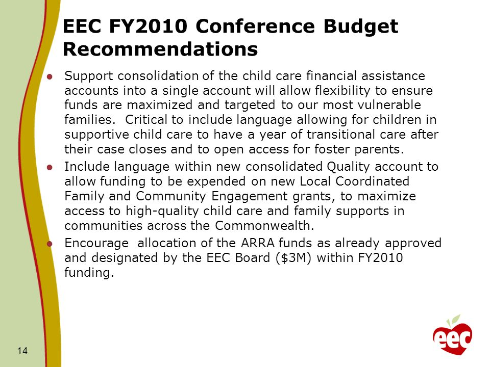 EEC FY2010 Conference Budget Recommendations Support consolidation of the child care financial assistance accounts into a single account will allow flexibility to ensure funds are maximized and targeted to our most vulnerable families.