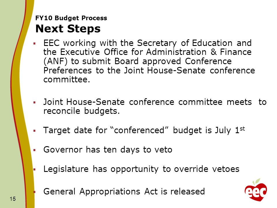 15 FY10 Budget Process Next Steps EEC working with the Secretary of Education and the Executive Office for Administration & Finance (ANF) to submit Board approved Conference Preferences to the Joint House-Senate conference committee.