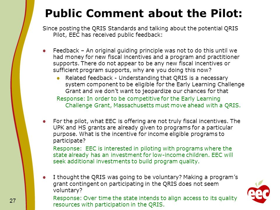 Public Comment about the Pilot: Since posting the QRIS Standards and talking about the potential QRIS Pilot, EEC has received public feedback: Feedback – An original guiding principle was not to do this until we had money for new fiscal incentives and a program and practitioner supports.