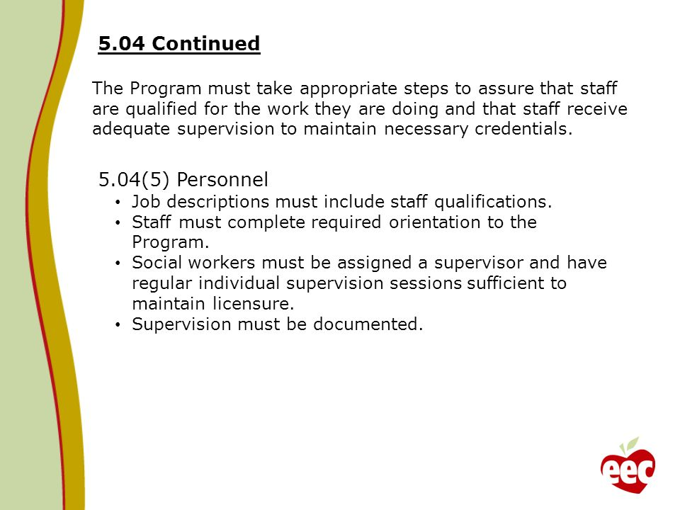 5.04 Continued The Program must take appropriate steps to assure that staff are qualified for the work they are doing and that staff receive adequate supervision to maintain necessary credentials.