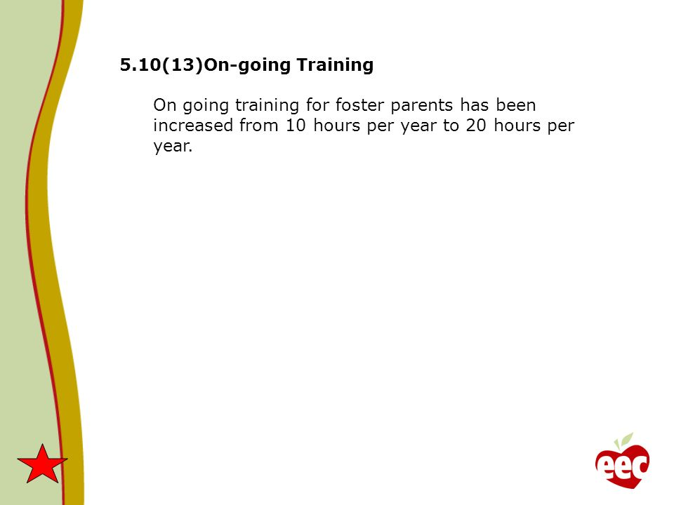 5.10(13)On-going Training On going training for foster parents has been increased from 10 hours per year to 20 hours per year.