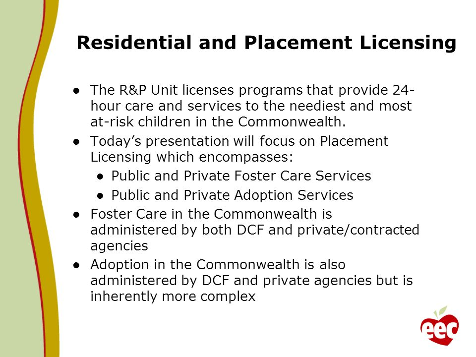 Residential and Placement Licensing The R&P Unit licenses programs that provide 24- hour care and services to the neediest and most at-risk children i