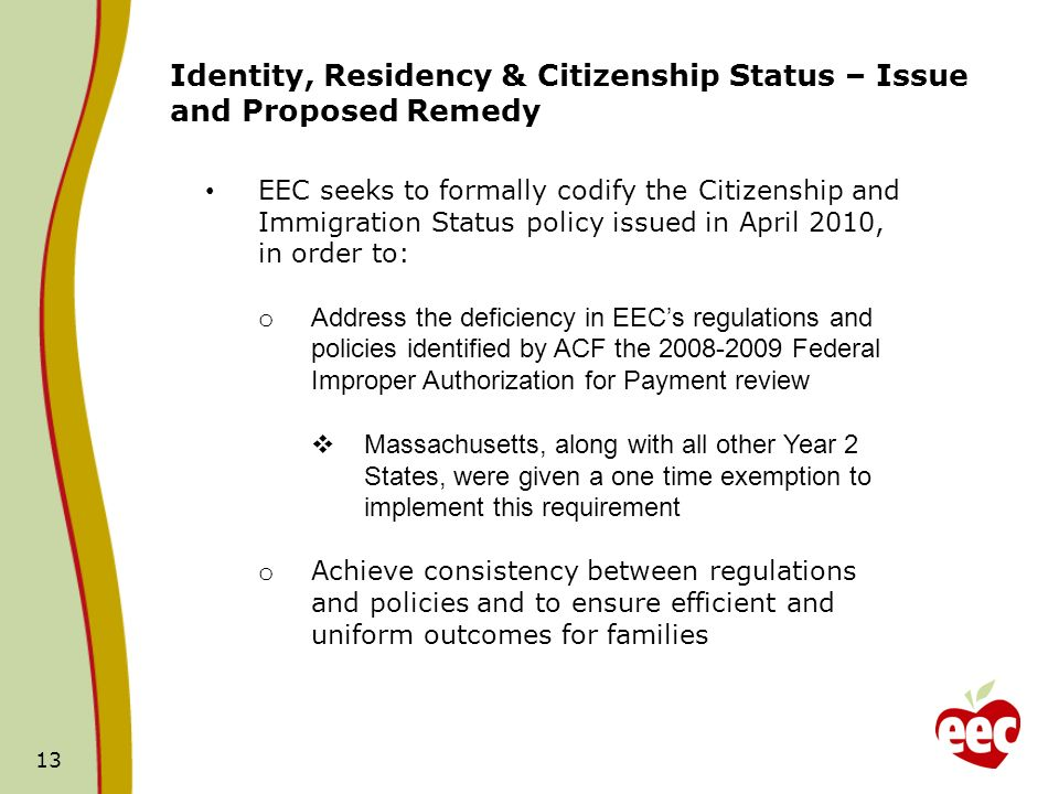 13 Identity, Residency & Citizenship Status – Issue and Proposed Remedy EEC seeks to formally codify the Citizenship and Immigration Status policy issued in April 2010, in order to: o Address the deficiency in EECs regulations and policies identified by ACF the 2008-2009 Federal Improper Authorization for Payment review Massachusetts, along with all other Year 2 States, were given a one time exemption to implement this requirement o Achieve consistency between regulations and policies and to ensure efficient and uniform outcomes for families