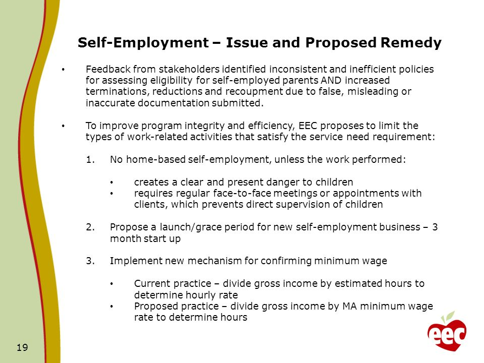 19 Self-Employment – Issue and Proposed Remedy Feedback from stakeholders identified inconsistent and inefficient policies for assessing eligibility for self-employed parents AND increased terminations, reductions and recoupment due to false, misleading or inaccurate documentation submitted.