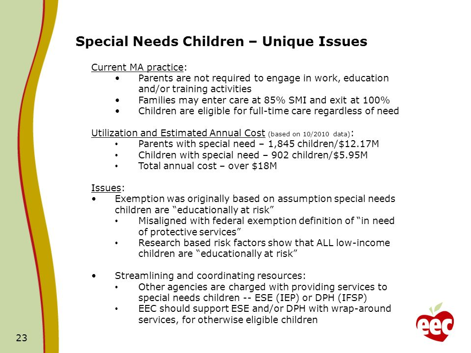 23 Special Needs Children – Unique Issues Current MA practice: Parents are not required to engage in work, education and/or training activities Families may enter care at 85% SMI and exit at 100% Children are eligible for full-time care regardless of need Utilization and Estimated Annual Cost (based on 10/2010 data) : Parents with special need – 1,845 children/$12.17M Children with special need – 902 children/$5.95M Total annual cost – over $18M Issues: Exemption was originally based on assumption special needs children are educationally at risk Misaligned with federal exemption definition of in need of protective services Research based risk factors show that ALL low-income children are educationally at risk Streamlining and coordinating resources: Other agencies are charged with providing services to special needs children -- ESE (IEP) or DPH (IFSP) EEC should support ESE and/or DPH with wrap-around services, for otherwise eligible children