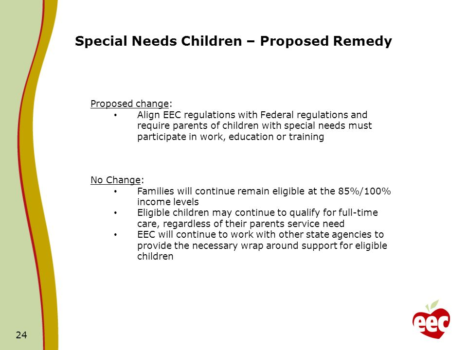 24 Special Needs Children – Proposed Remedy Proposed change: Align EEC regulations with Federal regulations and require parents of children with speci