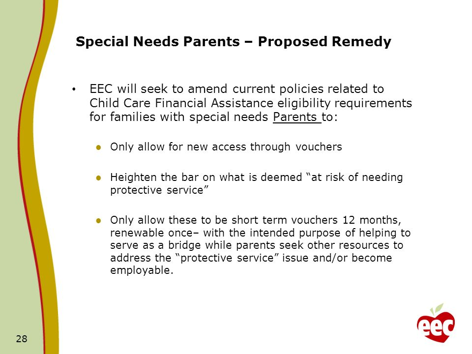 28 Special Needs Parents – Proposed Remedy EEC will seek to amend current policies related to Child Care Financial Assistance eligibility requirements for families with special needs Parents to: Only allow for new access through vouchers Heighten the bar on what is deemed at risk of needing protective service Only allow these to be short term vouchers 12 months, renewable once– with the intended purpose of helping to serve as a bridge while parents seek other resources to address the protective service issue and/or become employable.