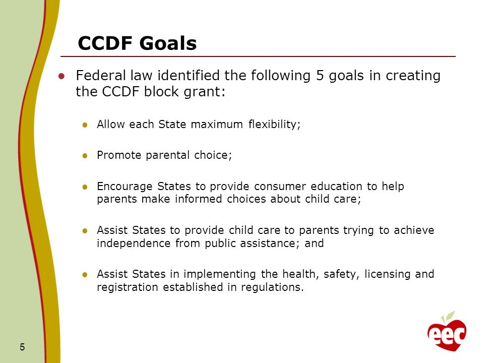 CCDF Goals Federal law identified the following 5 goals in creating the CCDF block grant: Allow each State maximum flexibility; Promote parental choice; Encourage States to provide consumer education to help parents make informed choices about child care; Assist States to provide child care to parents trying to achieve independence from public assistance; and Assist States in implementing the health, safety, licensing and registration established in regulations.