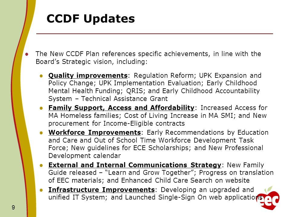 CCDF Updates The New CCDF Plan references specific achievements, in line with the Boards Strategic vision, including: Quality improvements: Regulation Reform; UPK Expansion and Policy Change; UPK Implementation Evaluation; Early Childhood Mental Health Funding; QRIS; and Early Childhood Accountability System – Technical Assistance Grant Family Support, Access and Affordability: Increased Access for MA Homeless families; Cost of Living Increase in MA SMI; and New procurement for Income-Eligible contracts Workforce Improvements: Early Recommendations by Education and Care and Out of School Time Workforce Development Task Force; New guidelines for ECE Scholarships; and New Professional Development calendar External and Internal Communications Strategy: New Family Guide released – Learn and Grow Together; Progress on translation of EEC materials; and Enhanced Child Care Search on website Infrastructure Improvements: Developing an upgraded and unified IT System; and Launched Single-Sign On web applications 9