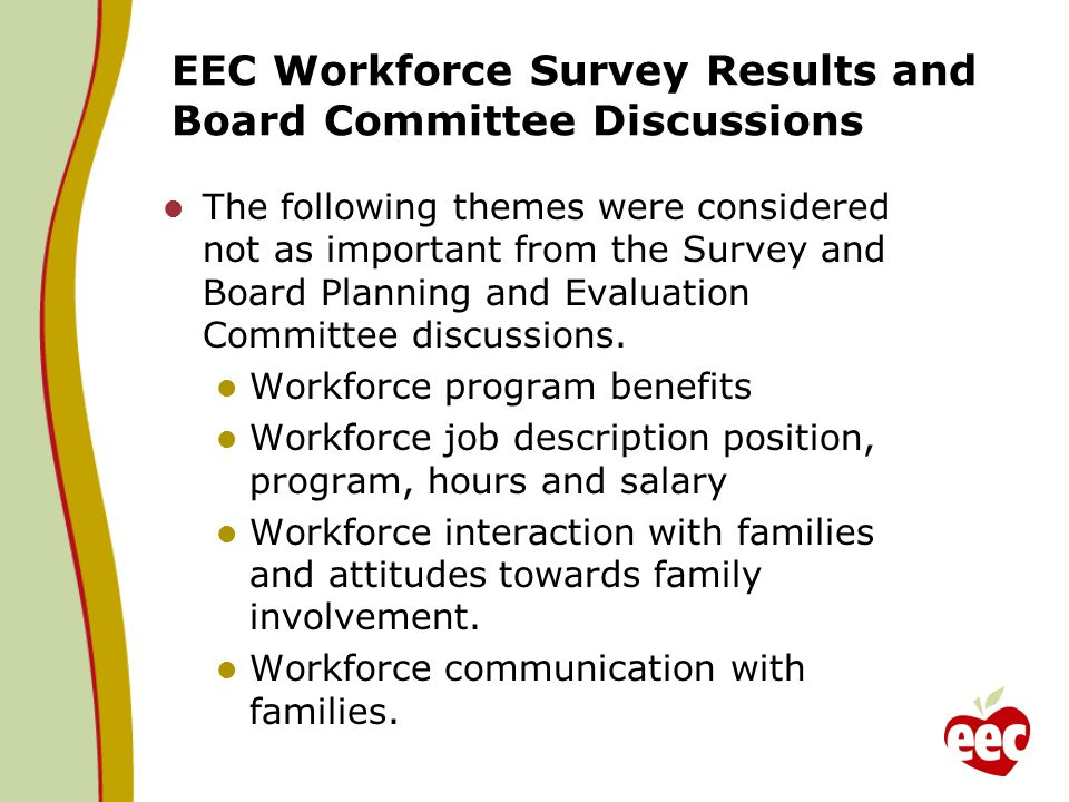 EEC Workforce Survey Results and Board Committee Discussions The following themes were considered not as important from the Survey and Board Planning and Evaluation Committee discussions.