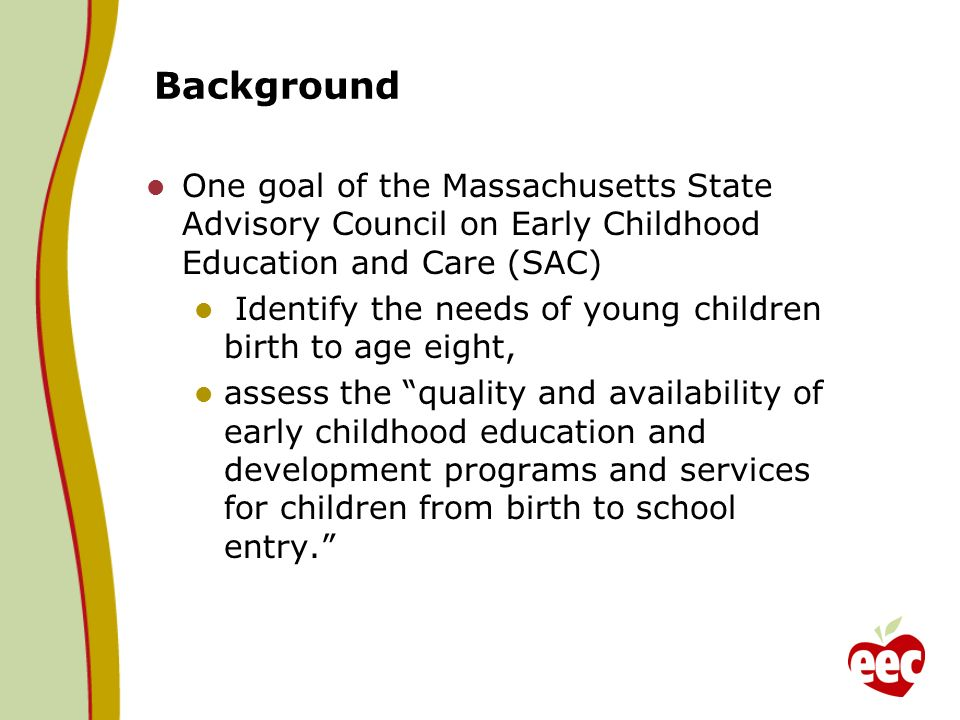 Background One goal of the Massachusetts State Advisory Council on Early Childhood Education and Care (SAC) Identify the needs of young children birth to age eight, assess the quality and availability of early childhood education and development programs and services for children from birth to school entry.