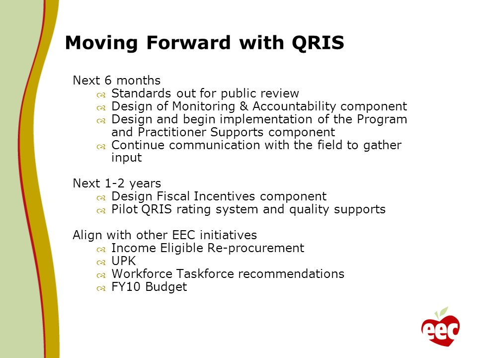 Moving Forward with QRIS Next 6 months Standards out for public review Design of Monitoring & Accountability component Design and begin implementation of the Program and Practitioner Supports component Continue communication with the field to gather input Next 1-2 years Design Fiscal Incentives component Pilot QRIS rating system and quality supports Align with other EEC initiatives Income Eligible Re-procurement UPK Workforce Taskforce recommendations FY10 Budget