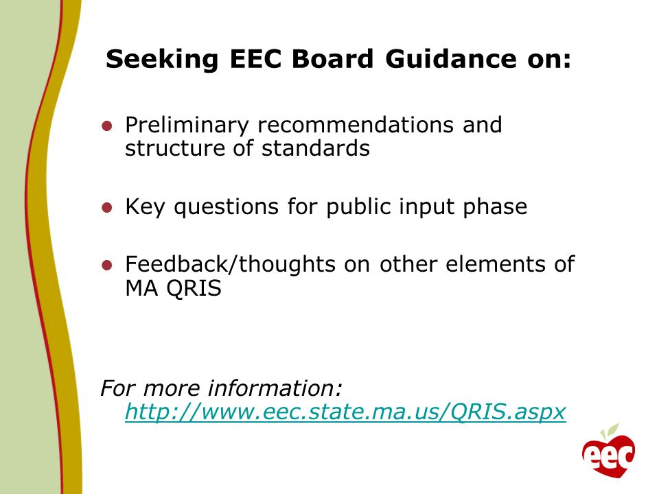 Seeking EEC Board Guidance on: Preliminary recommendations and structure of standards Key questions for public input phase Feedback/thoughts on other elements of MA QRIS For more information: http://www.eec.state.ma.us/QRIS.aspx http://www.eec.state.ma.us/QRIS.aspx