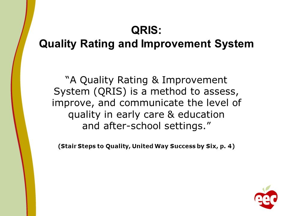 A Quality Rating & Improvement System (QRIS) is a method to assess, improve, and communicate the level of quality in early care & education and after-school settings.