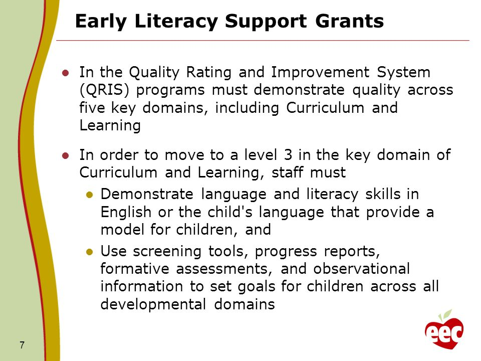 7 Early Literacy Support Grants In the Quality Rating and Improvement System (QRIS) programs must demonstrate quality across five key domains, includi