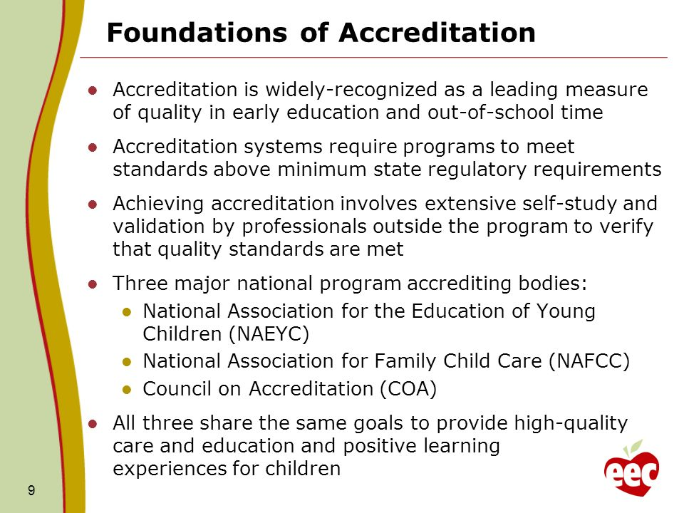 9 Foundations of Accreditation Accreditation is widely-recognized as a leading measure of quality in early education and out-of-school time Accreditat