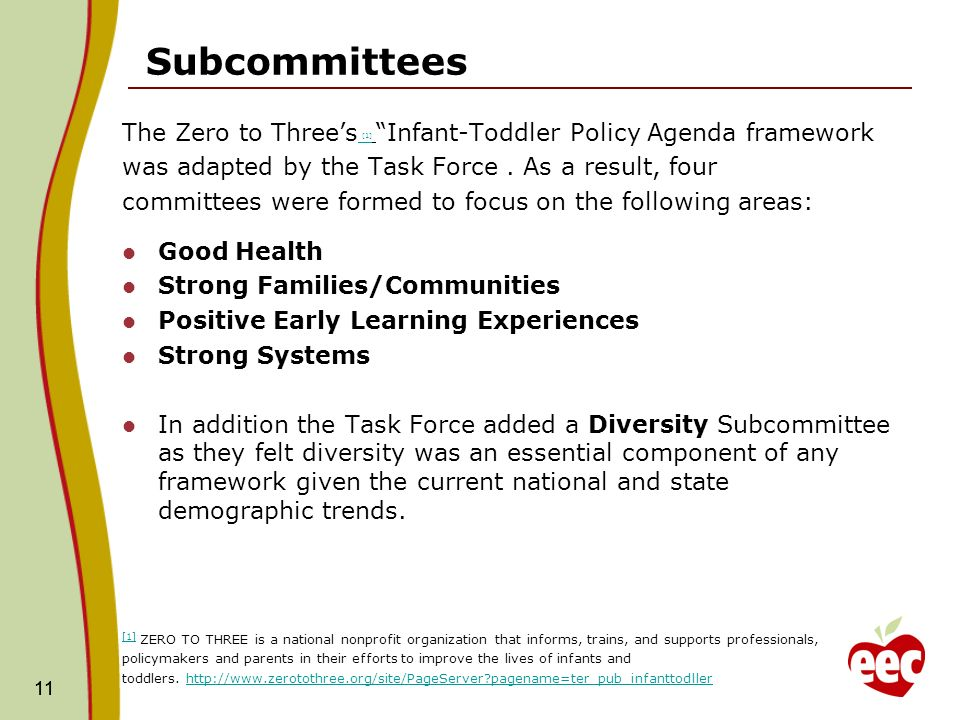 11 Subcommittees The Zero to Threes [1] Infant-Toddler Policy Agenda framework [1] was adapted by the Task Force.