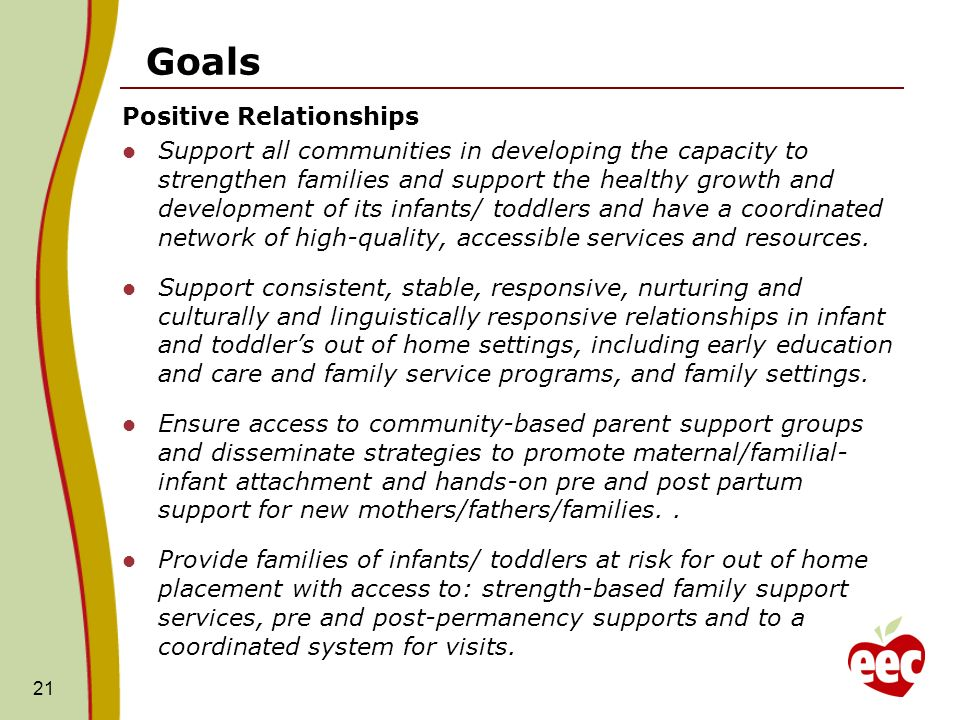 Goals Positive Relationships Support all communities in developing the capacity to strengthen families and support the healthy growth and development of its infants/ toddlers and have a coordinated network of high-quality, accessible services and resources.