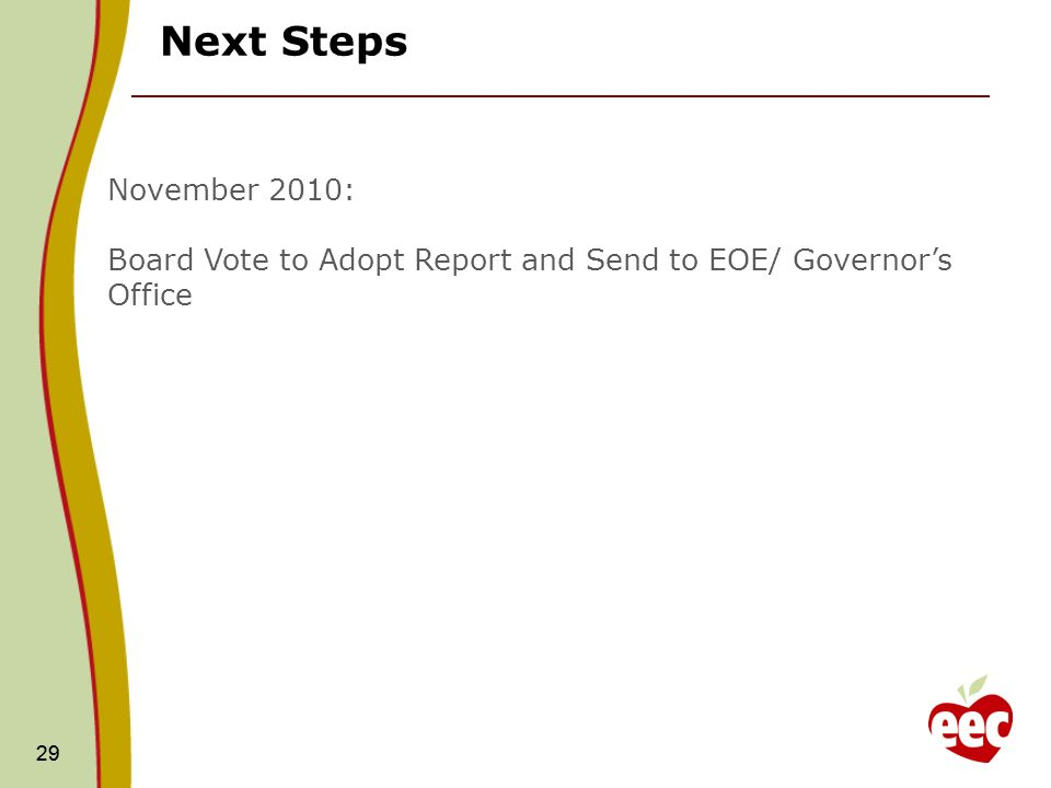 29 Next Steps 29 November 2010: Board Vote to Adopt Report and Send to EOE/ Governors Office
