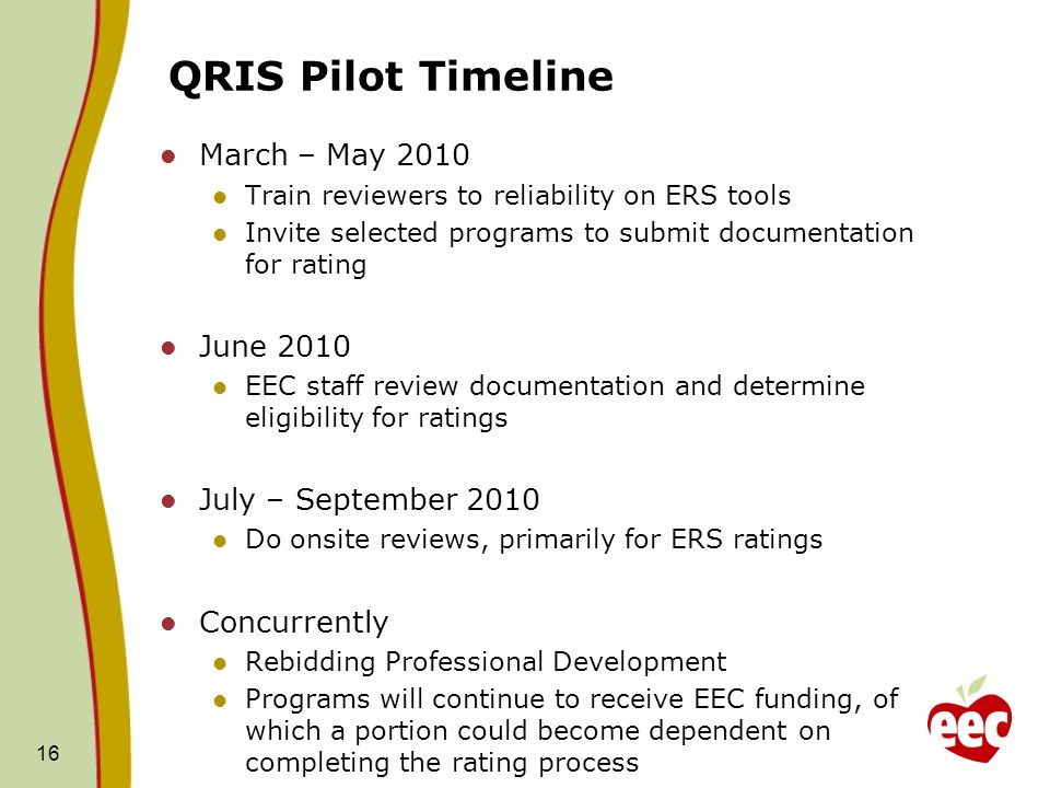 QRIS Pilot Timeline March – May 2010 Train reviewers to reliability on ERS tools Invite selected programs to submit documentation for rating June 2010 EEC staff review documentation and determine eligibility for ratings July – September 2010 Do onsite reviews, primarily for ERS ratings Concurrently Rebidding Professional Development Programs will continue to receive EEC funding, of which a portion could become dependent on completing the rating process 16