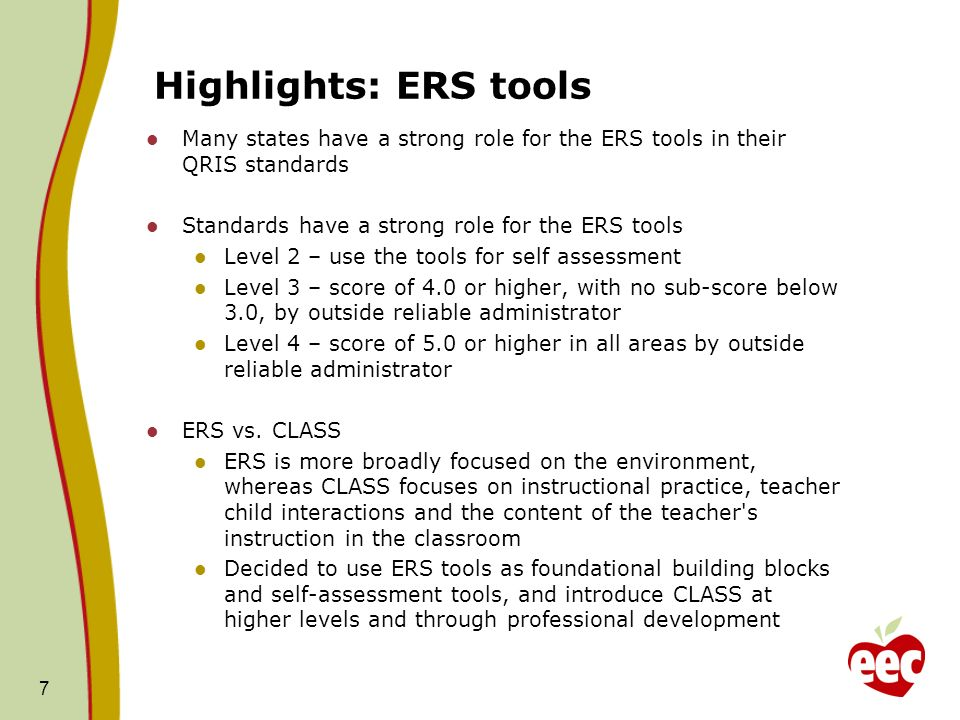Highlights: ERS tools Many states have a strong role for the ERS tools in their QRIS standards Standards have a strong role for the ERS tools Level 2 – use the tools for self assessment Level 3 – score of 4.0 or higher, with no sub-score below 3.0, by outside reliable administrator Level 4 – score of 5.0 or higher in all areas by outside reliable administrator ERS vs.