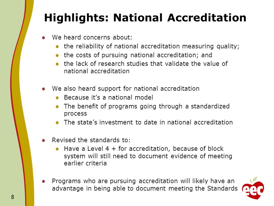 Highlights: National Accreditation We heard concerns about: the reliability of national accreditation measuring quality; the costs of pursuing national accreditation; and the lack of research studies that validate the value of national accreditation We also heard support for national accreditation Because its a national model The benefit of programs going through a standardized process The states investment to date in national accreditation Revised the standards to: Have a Level 4 + for accreditation, because of block system will still need to document evidence of meeting earlier criteria Programs who are pursuing accreditation will likely have an advantage in being able to document meeting the Standards 8