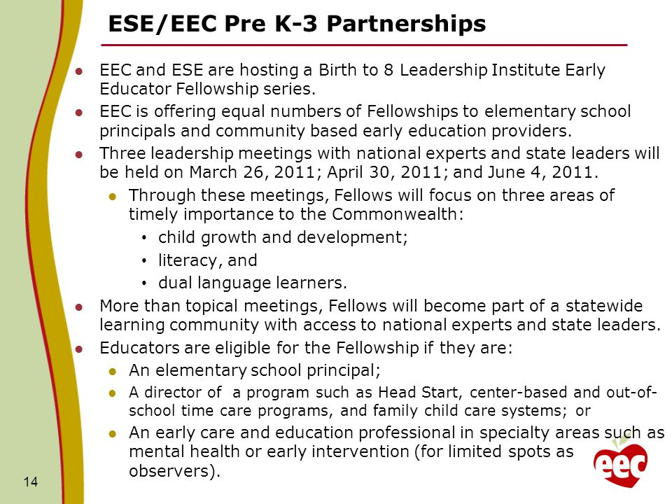 ESE/EEC Pre K-3 Partnerships 14 EEC and ESE are hosting a Birth to 8 Leadership Institute Early Educator Fellowship series. EEC is offering equal numb