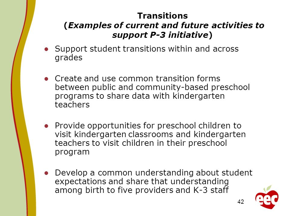 42 Transitions (Examples of current and future activities to support P-3 initiative) Support student transitions within and across grades Create and u