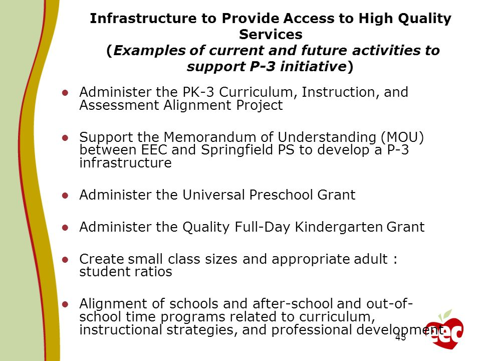 43 Infrastructure to Provide Access to High Quality Services (Examples of current and future activities to support P-3 initiative) Administer the PK-3