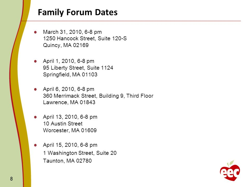 Family Forum Dates 8 March 31, 2010, 6-8 pm 1250 Hancock Street, Suite 120-S Quincy, MA April 1, 2010, 6-8 pm 95 Liberty Street, Suite 1124 Springfield, MA April 6, 2010, 6-8 pm 360 Merrimack Street, Building 9, Third Floor Lawrence, MA April 13, 2010, 6-8 pm 10 Austin Street Worcester, MA April 15, 2010, 6-8 pm 1 Washington Street, Suite 20 Taunton, MA 02780
