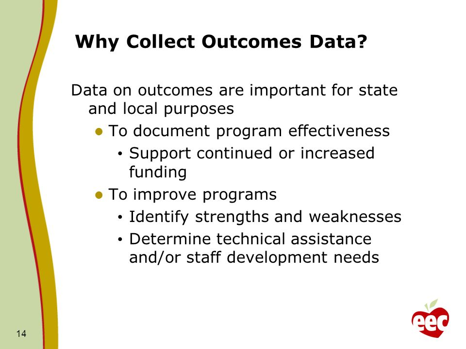 14 Why Collect Outcomes Data? Data on outcomes are important for state and local purposes To document program effectiveness Support continued or incre