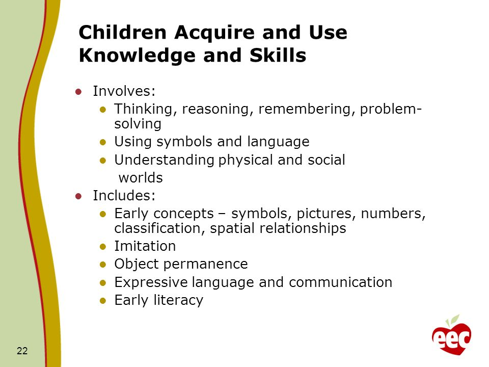 22 Children Acquire and Use Knowledge and Skills Involves: Thinking, reasoning, remembering, problem- solving Using symbols and language Understanding