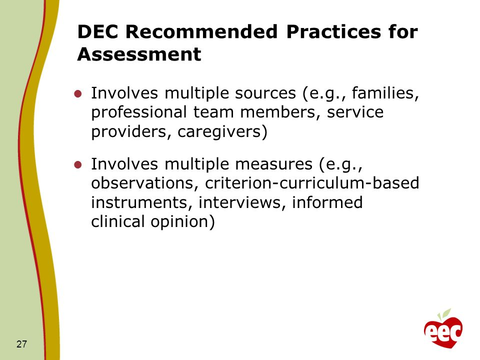 27 DEC Recommended Practices for Assessment Involves multiple sources (e.g., families, professional team members, service providers, caregivers) Invol