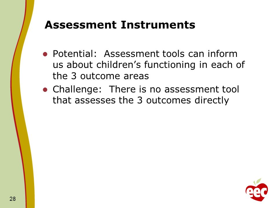 28 Assessment Instruments Potential: Assessment tools can inform us about childrens functioning in each of the 3 outcome areas Challenge: There is no