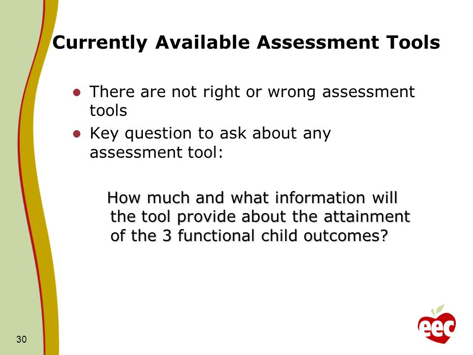 30 Currently Available Assessment Tools There are not right or wrong assessment tools Key question to ask about any assessment tool: How much and what