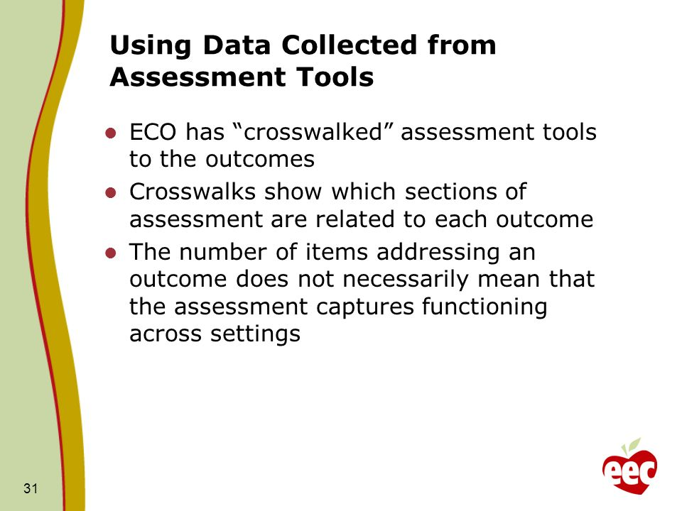 31 Using Data Collected from Assessment Tools ECO has crosswalked assessment tools to the outcomes Crosswalks show which sections of assessment are re
