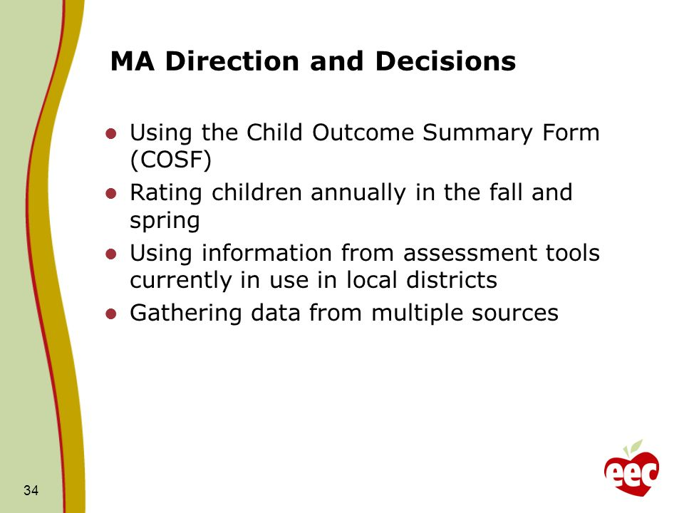 34 MA Direction and Decisions Using the Child Outcome Summary Form (COSF) Rating children annually in the fall and spring Using information from asses