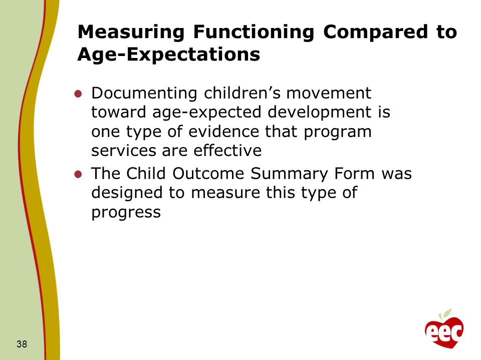 38 Measuring Functioning Compared to Age-Expectations Documenting childrens movement toward age-expected development is one type of evidence that prog