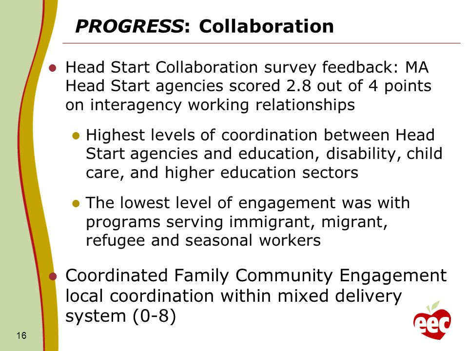 PROGRESS: Collaboration Head Start Collaboration survey feedback: MA Head Start agencies scored 2.8 out of 4 points on interagency working relationships Highest levels of coordination between Head Start agencies and education, disability, child care, and higher education sectors The lowest level of engagement was with programs serving immigrant, migrant, refugee and seasonal workers Coordinated Family Community Engagement local coordination within mixed delivery system (0-8) 16