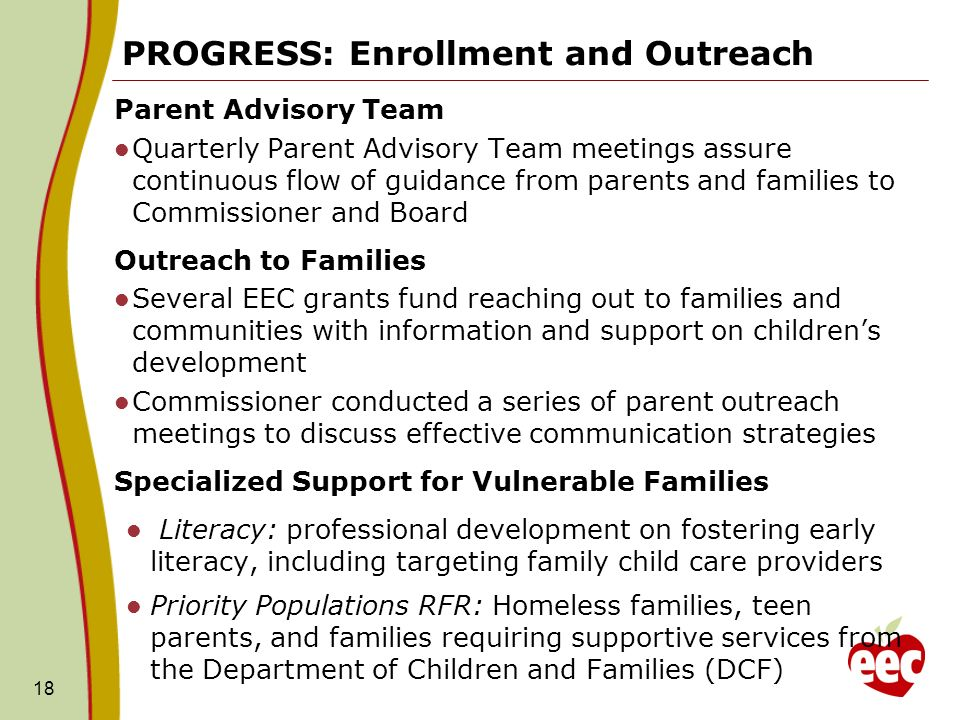 PROGRESS: Enrollment and Outreach Parent Advisory Team Quarterly Parent Advisory Team meetings assure continuous flow of guidance from parents and families to Commissioner and Board Outreach to Families Several EEC grants fund reaching out to families and communities with information and support on childrens development Commissioner conducted a series of parent outreach meetings to discuss effective communication strategies Specialized Support for Vulnerable Families Literacy: professional development on fostering early literacy, including targeting family child care providers Priority Populations RFR: Homeless families, teen parents, and families requiring supportive services from the Department of Children and Families (DCF) 18