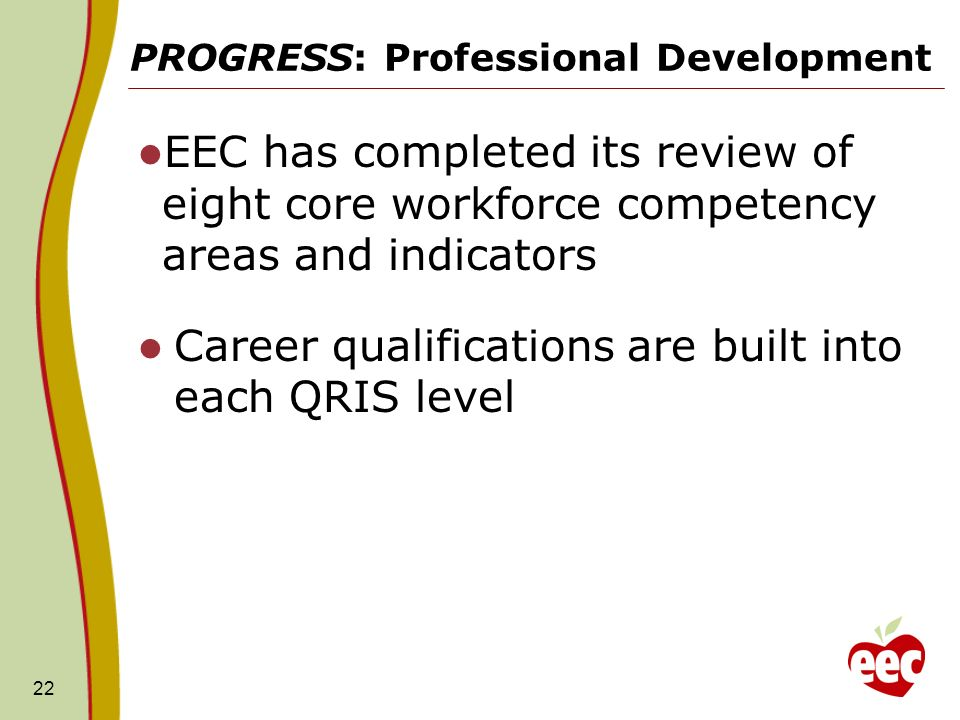 PROGRESS: Professional Development EEC has completed its review of eight core workforce competency areas and indicators Career qualifications are built into each QRIS level 22
