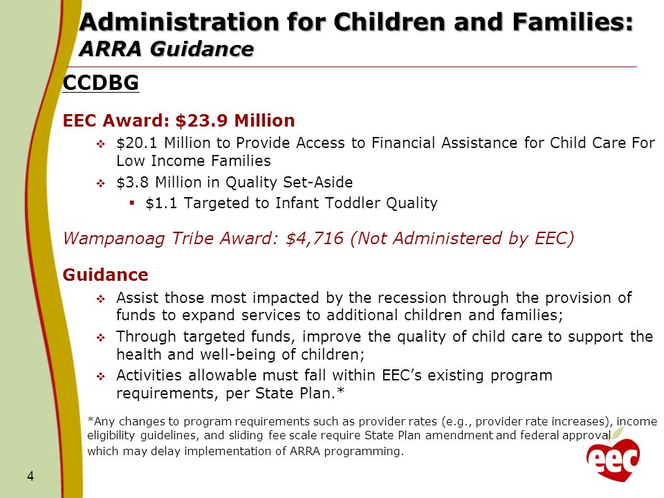 4 Administration for Children and Families: ARRA Guidance CCDBG EEC Award: $23.9 Million $20.1 Million to Provide Access to Financial Assistance for Child Care For Low Income Families $3.8 Million in Quality Set-Aside $1.1 Targeted to Infant Toddler Quality Wampanoag Tribe Award: $4,716 (Not Administered by EEC) Guidance Assist those most impacted by the recession through the provision of funds to expand services to additional children and families; Through targeted funds, improve the quality of child care to support the health and well-being of children; Activities allowable must fall within EECs existing program requirements, per State Plan.* *Any changes to program requirements such as provider rates (e.g., provider rate increases), income eligibility guidelines, and sliding fee scale require State Plan amendment and federal approval which may delay implementation of ARRA programming.