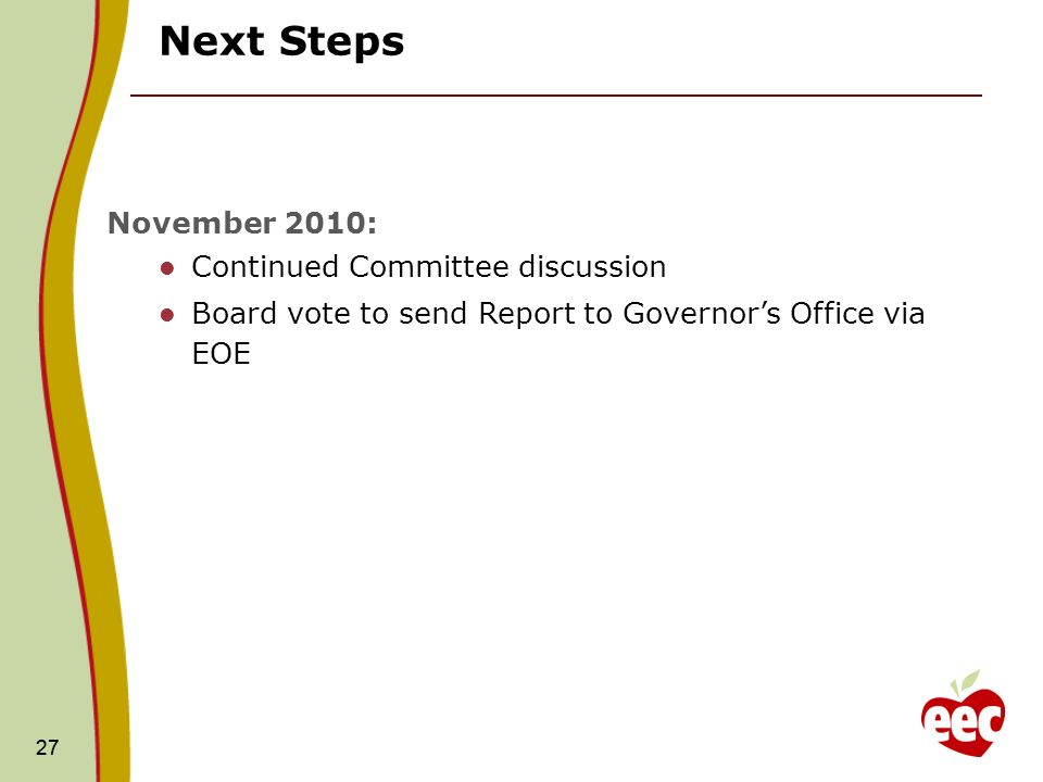 27 Next Steps 27 November 2010: Continued Committee discussion Board vote to send Report to Governors Office via EOE