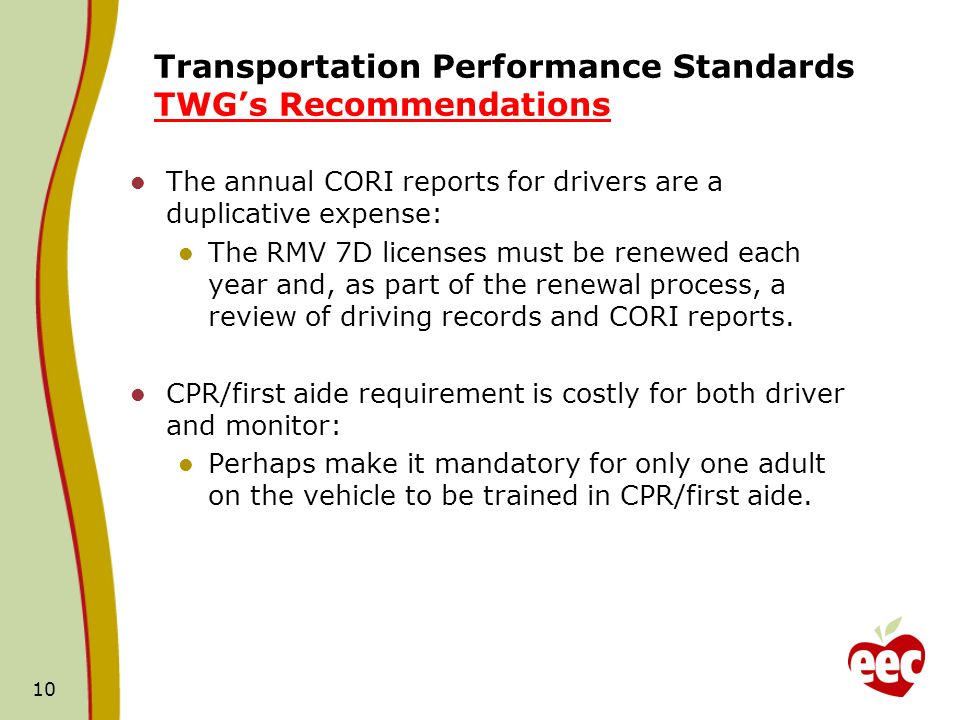 Transportation Performance Standards TWGs Recommendations The annual CORI reports for drivers are a duplicative expense: The RMV 7D licenses must be renewed each year and, as part of the renewal process, a review of driving records and CORI reports.