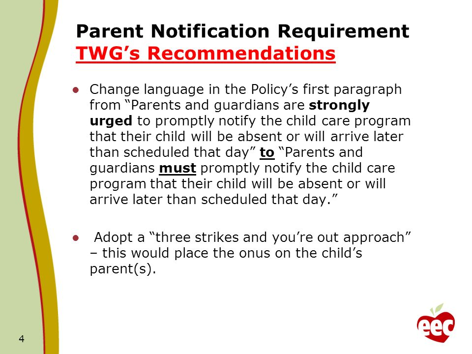 Parent Notification Requirement TWGs Recommendations Change language in the Policys first paragraph from Parents and guardians are strongly urged to promptly notify the child care program that their child will be absent or will arrive later than scheduled that day to Parents and guardians must promptly notify the child care program that their child will be absent or will arrive later than scheduled that day.