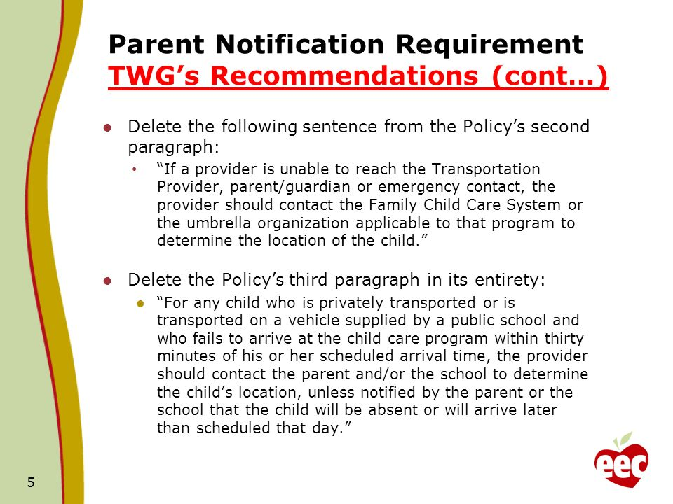 Parent Notification Requirement TWGs Recommendations (cont…) Delete the following sentence from the Policys second paragraph: If a provider is unable to reach the Transportation Provider, parent/guardian or emergency contact, the provider should contact the Family Child Care System or the umbrella organization applicable to that program to determine the location of the child.