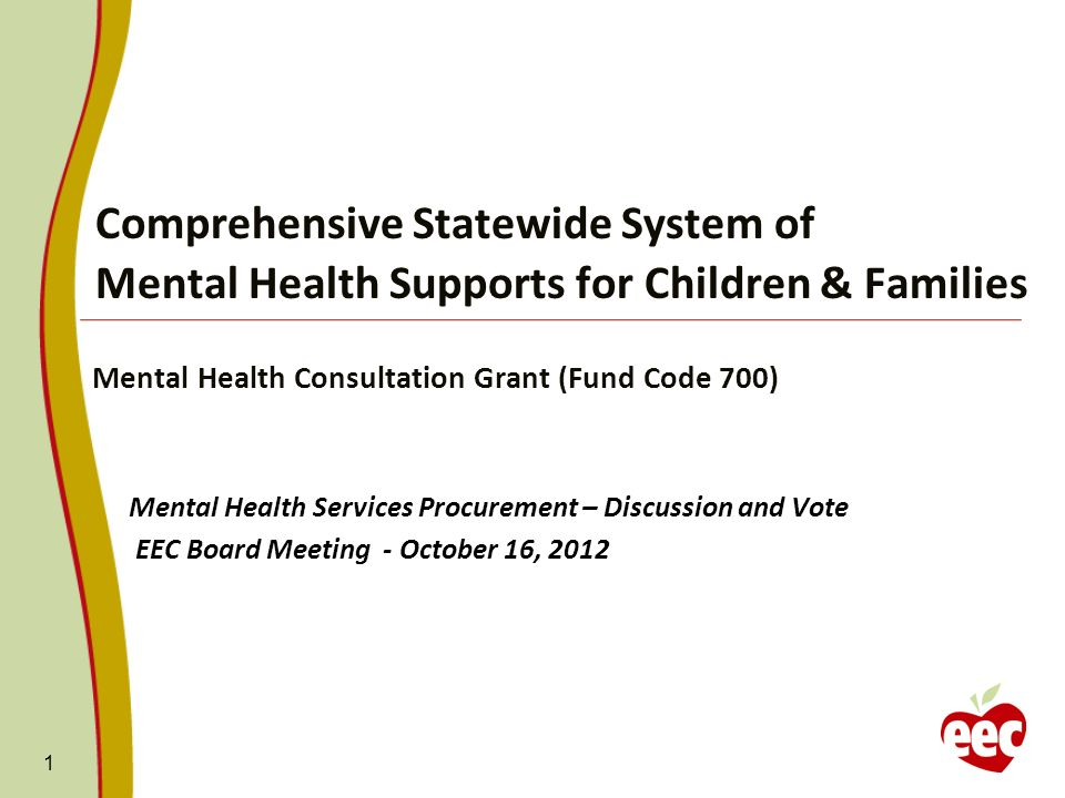 Comprehensive Statewide System of Mental Health Supports for Children & Families Mental Health Consultation Grant (Fund Code 700) Mental Health Services Procurement – Discussion and Vote EEC Board Meeting - October 16, 2012 1